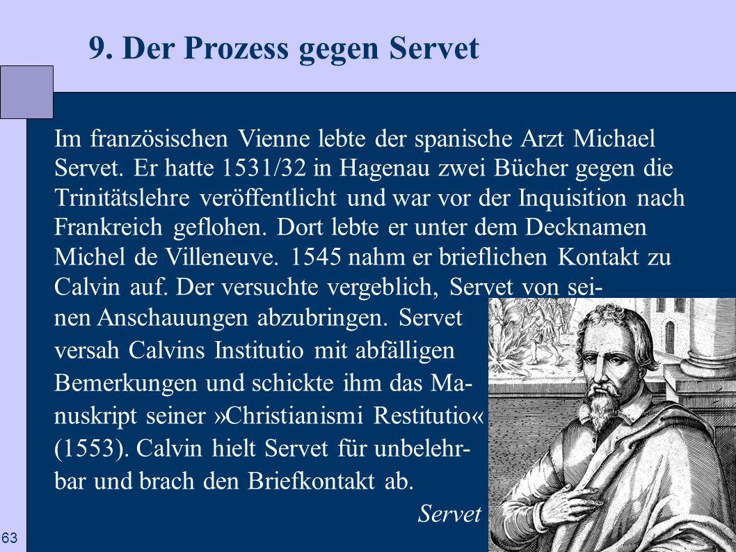 63 9. Der Prozess gegen Servet Im französischen Vienne lebte der spanische Arzt Michael Servet. Er hatte 1531/32 in Hagenau zwei Bücher gegen die Trin