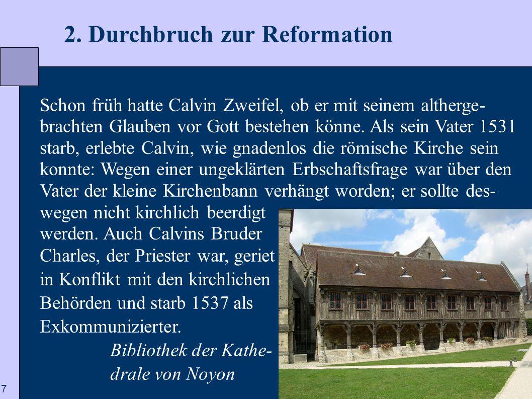 7 2. Durchbruch zur Reformation Schon früh hatte Calvin Zweifel, ob er mit seinem altherge- brachten Glauben vor Gott bestehen könne. Als sein Vater 1