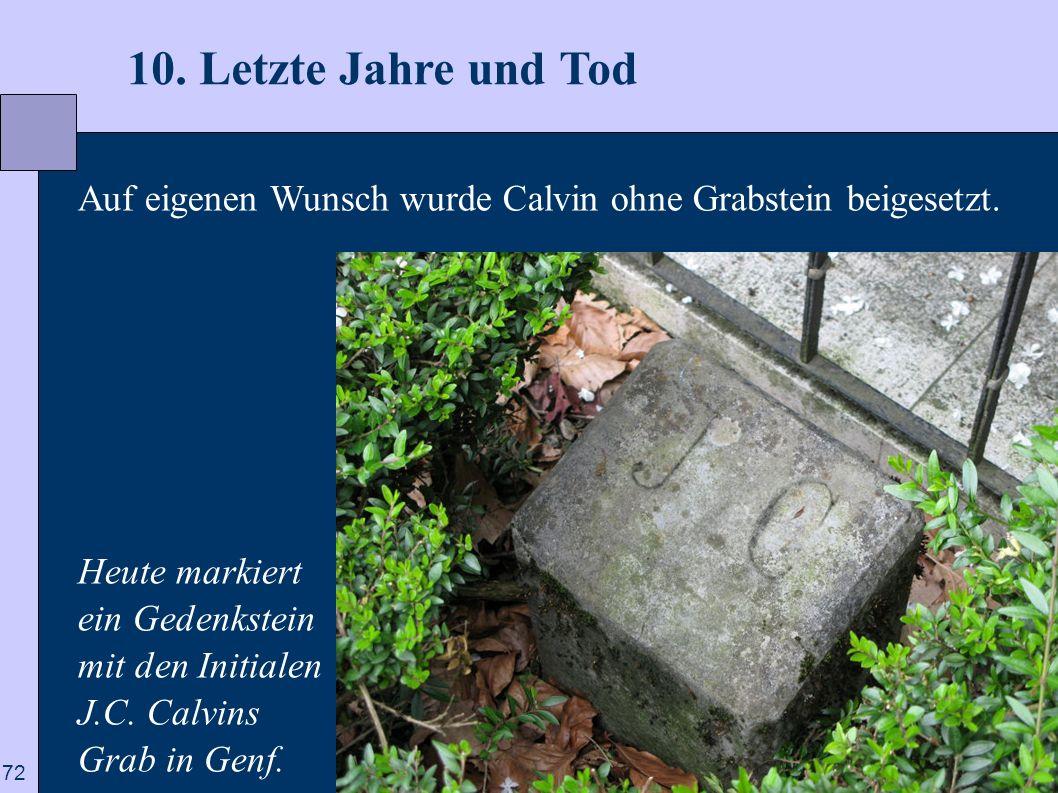 72 10. Letzte Jahre und Tod Auf eigenen Wunsch wurde Calvin ohne Grabstein beigesetzt. Heute markiert ein Gedenkstein mit den Initialen J.C. Calvins G