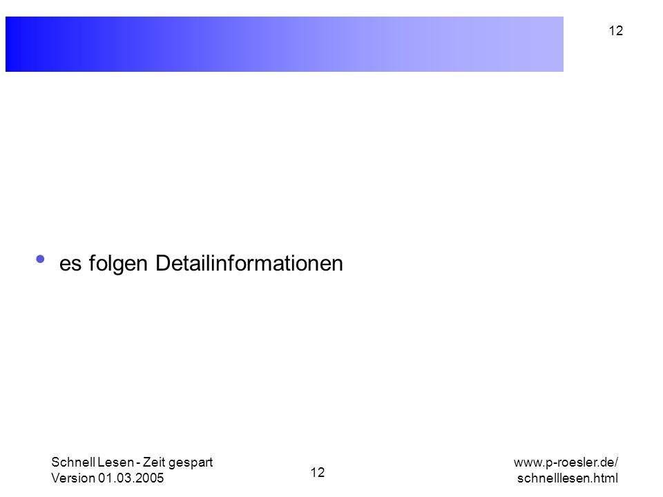 Schnell Lesen - Zeit gespart Version 01.03.2005 12 www.p-roesler.de/ schnelllesen.html 12 es folgen Detailinformationen