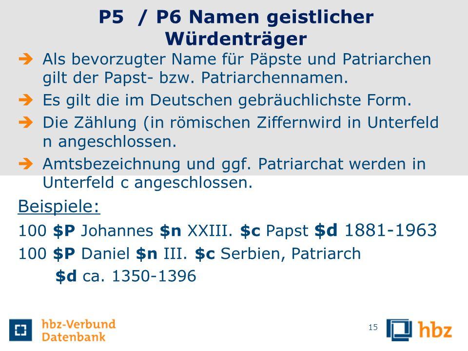 15 P5 / P6 Namen geistlicher Würdenträger Als bevorzugter Name für Päpste und Patriarchen gilt der Papst- bzw. Patriarchennamen. Es gilt die im Deutsc
