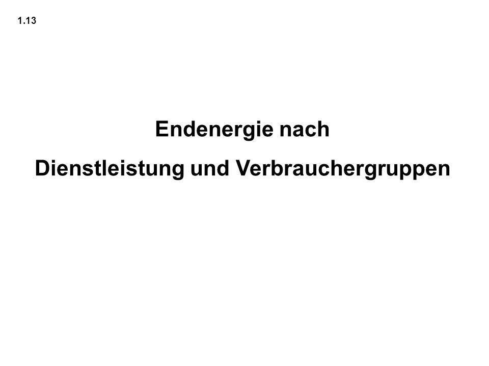 Endenergie nach Dienstleistung und Verbrauchergruppen 1.13