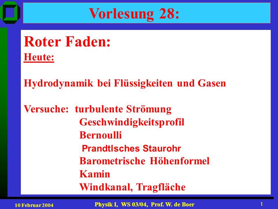 10 Februar 2004 Physik I, WS 03/04, Prof. W. de Boer 1 1 Vorlesung 28: Roter Faden: Heute: Hydrodynamik bei Flüssigkeiten und Gasen Versuche: turbulen
