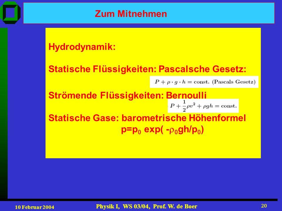 10 Februar 2004 Physik I, WS 03/04, Prof. W. de Boer 20 Physik I, WS 03/04, Prof. W. de Boer 20 Zum Mitnehmen Hydrodynamik: Statische Flüssigkeiten: P