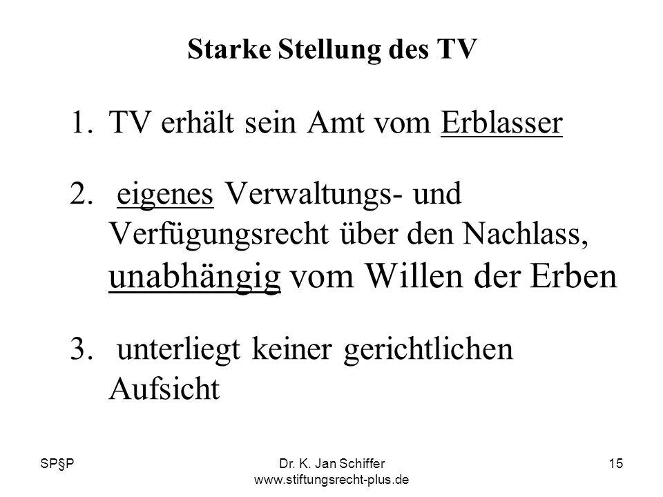 SP§PDr. K. Jan Schiffer www.stiftungsrecht-plus.de 15 Starke Stellung des TV 1.TV erhält sein Amt vom Erblasser 2. eigenes Verwaltungs- und Verfügungs