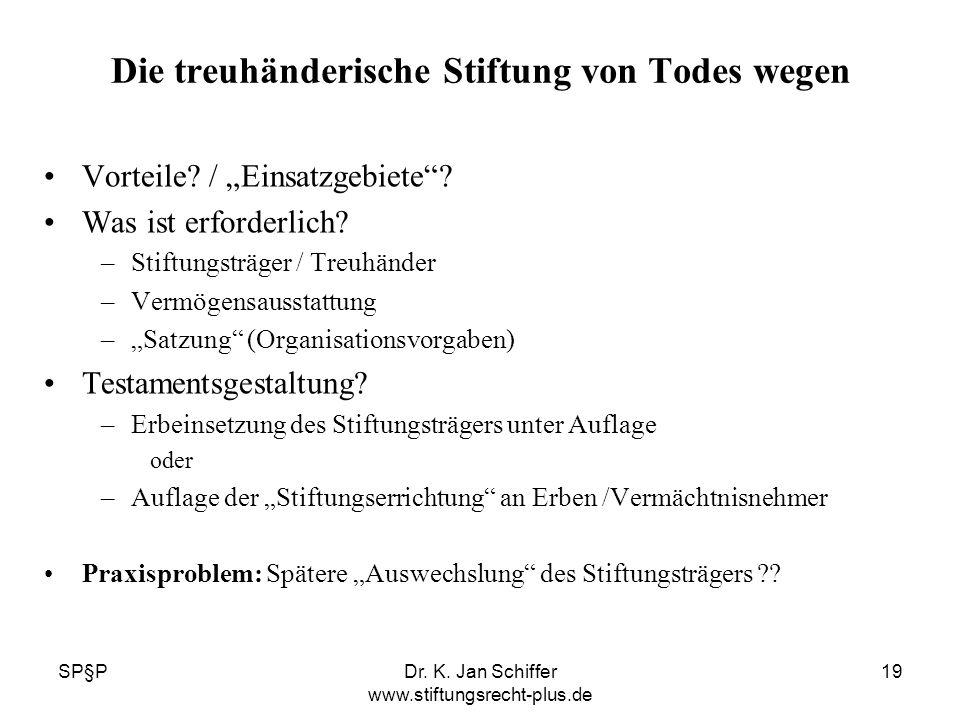 SP§PDr. K. Jan Schiffer www.stiftungsrecht-plus.de 19 Die treuhänderische Stiftung von Todes wegen Vorteile? / Einsatzgebiete? Was ist erforderlich? –