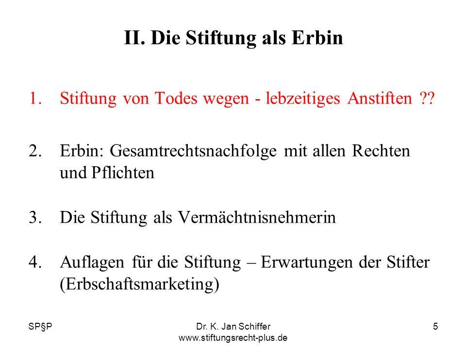 SP§PDr. K. Jan Schiffer www.stiftungsrecht-plus.de 5 II. Die Stiftung als Erbin 1.Stiftung von Todes wegen - lebzeitiges Anstiften ?? 2.Erbin: Gesamtr