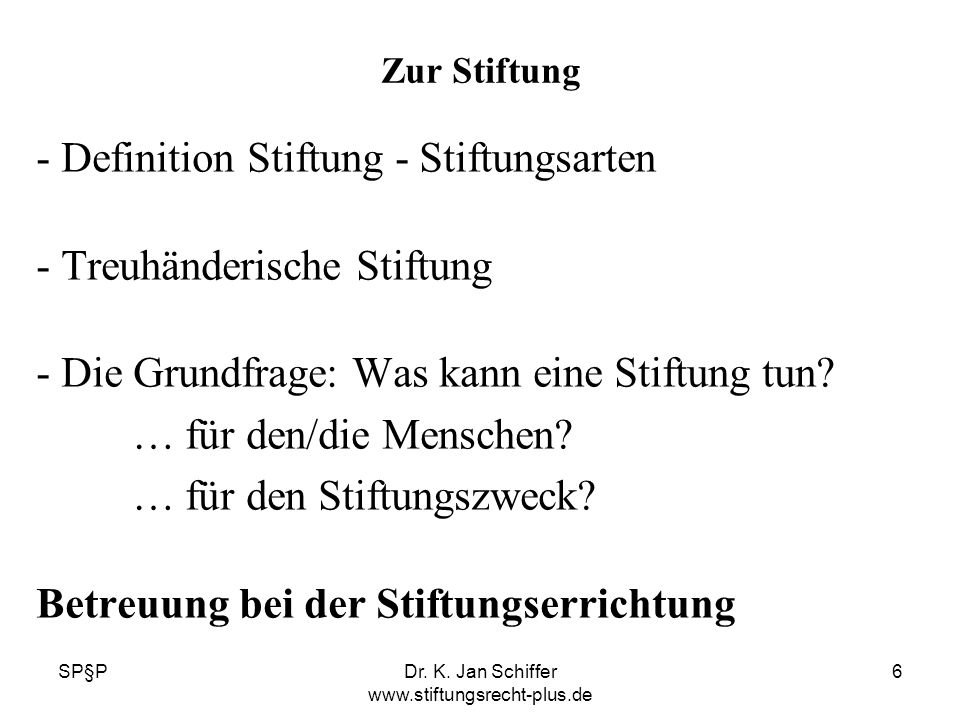 SP§PDr. K. Jan Schiffer www.stiftungsrecht-plus.de 6 Zur Stiftung - Definition Stiftung - Stiftungsarten - Treuhänderische Stiftung - Die Grundfrage: