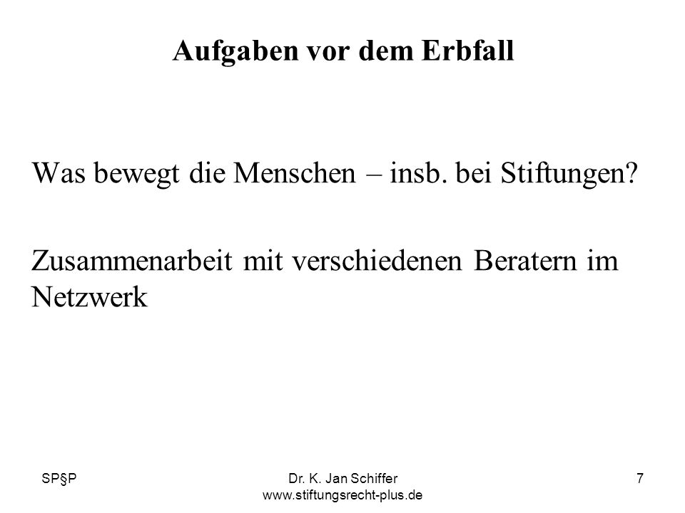 SP§PDr. K. Jan Schiffer www.stiftungsrecht-plus.de 7 Aufgaben vor dem Erbfall Was bewegt die Menschen – insb. bei Stiftungen? Zusammenarbeit mit versc