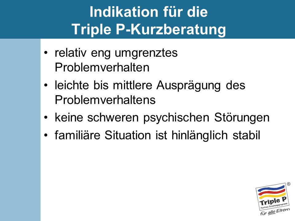 Indikation für die Triple P-Kurzberatung relativ eng umgrenztes Problemverhalten leichte bis mittlere Ausprägung des Problemverhaltens keine schweren