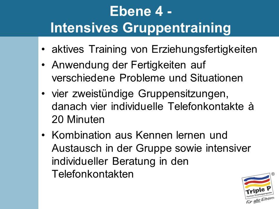 Ebene 4 - Intensives Gruppentraining aktives Training von Erziehungsfertigkeiten Anwendung der Fertigkeiten auf verschiedene Probleme und Situationen