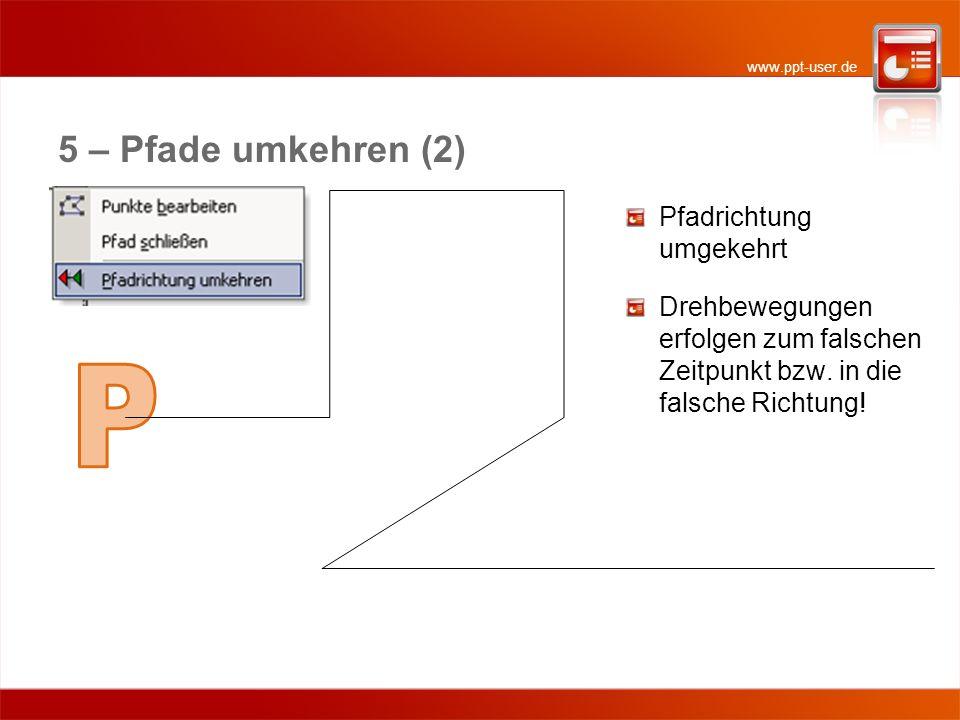 www.ppt-user.de 5 – Pfade umkehren (2) Pfadrichtung umgekehrt Drehbewegungen erfolgen zum falschen Zeitpunkt bzw. in die falsche Richtung!
