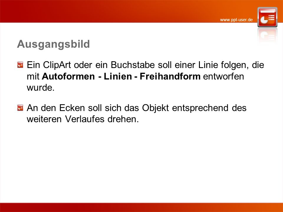 www.ppt-user.de Ausgangsbild Ein ClipArt oder ein Buchstabe soll einer Linie folgen, die mit Autoformen - Linien - Freihandform entworfen wurde. An de