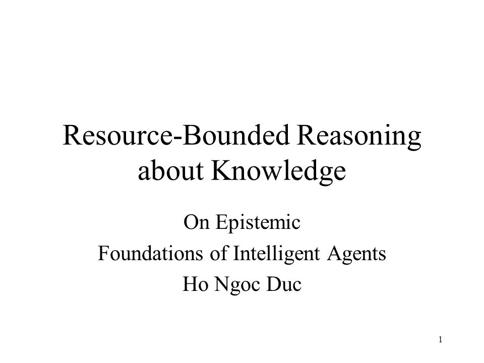1 Resource-Bounded Reasoning about Knowledge On Epistemic Foundations of Intelligent Agents Ho Ngoc Duc