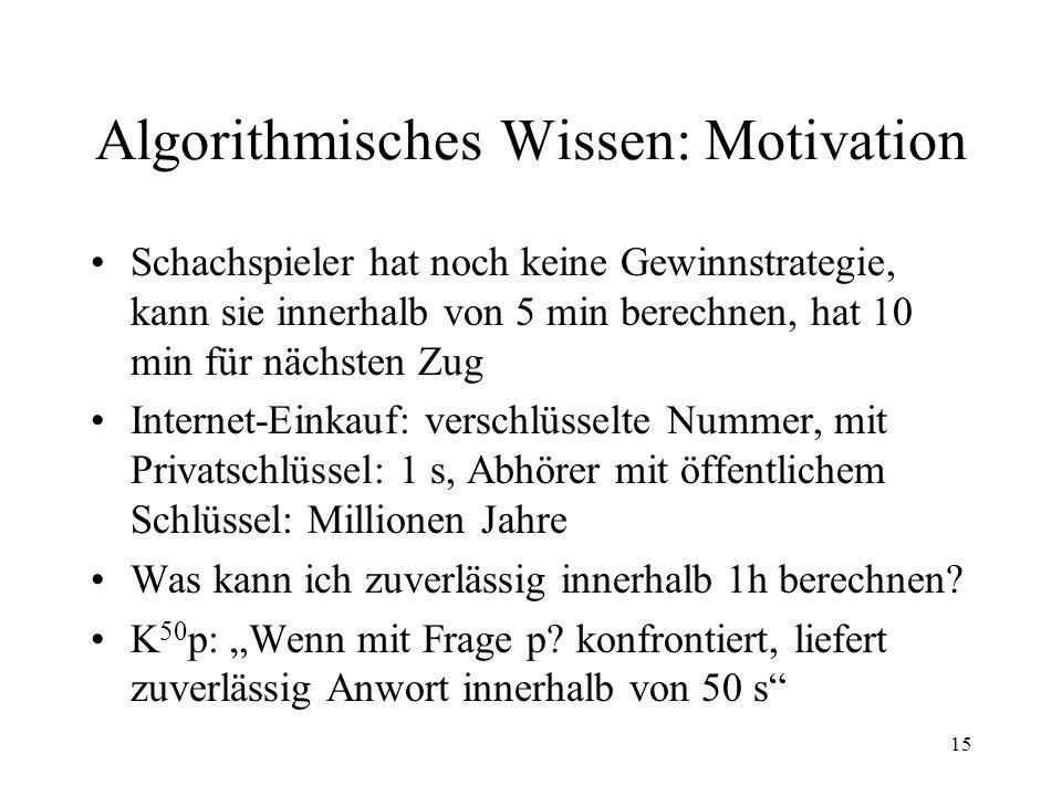 15 Algorithmisches Wissen: Motivation Schachspieler hat noch keine Gewinnstrategie, kann sie innerhalb von 5 min berechnen, hat 10 min für nächsten Zu