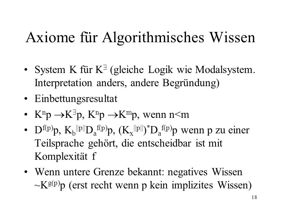 18 Axiome für Algorithmisches Wissen System K für K (gleiche Logik wie Modalsystem. Interpretation anders, andere Begründung) Einbettungsresultat K n