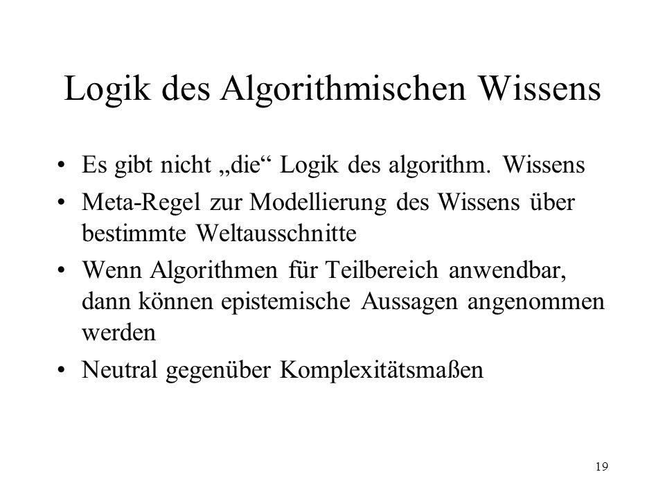 19 Logik des Algorithmischen Wissens Es gibt nicht die Logik des algorithm. Wissens Meta-Regel zur Modellierung des Wissens über bestimmte Weltausschn