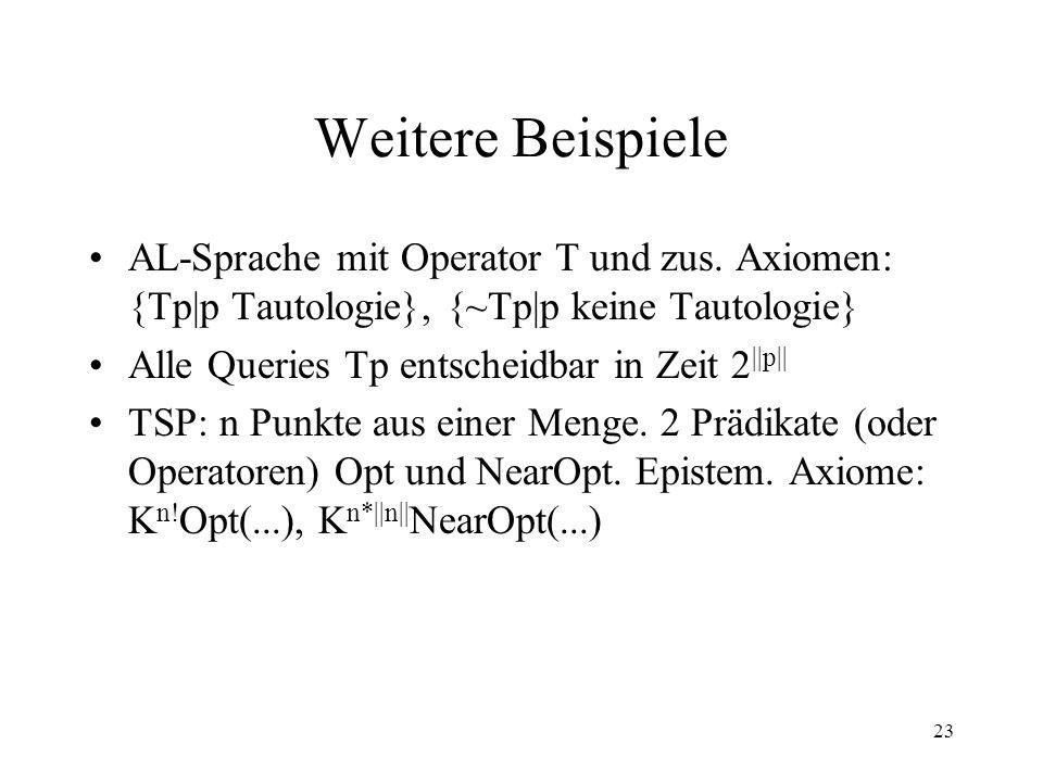23 Weitere Beispiele AL-Sprache mit Operator T und zus. Axiomen: {Tp|p Tautologie}, {~Tp|p keine Tautologie} Alle Queries Tp entscheidbar in Zeit 2 ||