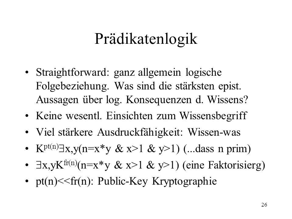 26 Prädikatenlogik Straightforward: ganz allgemein logische Folgebeziehung. Was sind die stärksten epist. Aussagen über log. Konsequenzen d. Wissens?
