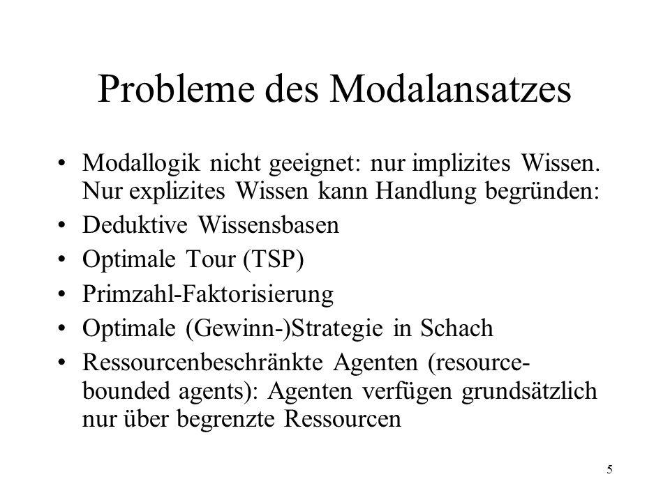5 Probleme des Modalansatzes Modallogik nicht geeignet: nur implizites Wissen. Nur explizites Wissen kann Handlung begründen: Deduktive Wissensbasen O