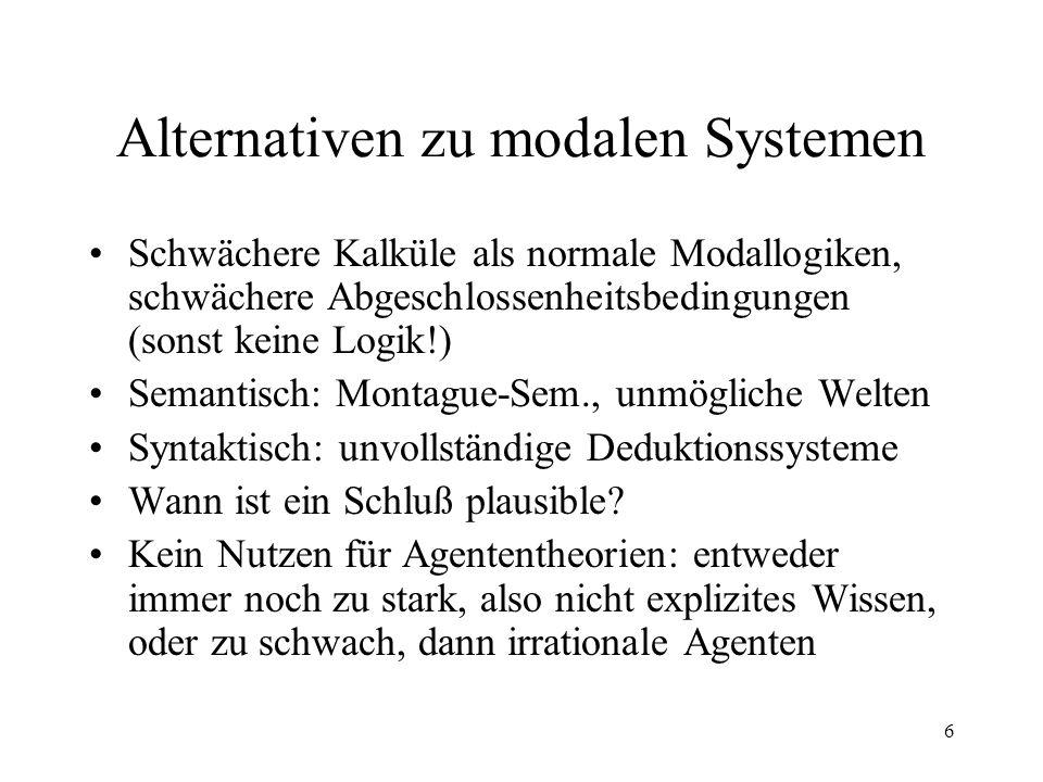 6 Alternativen zu modalen Systemen Schwächere Kalküle als normale Modallogiken, schwächere Abgeschlossenheitsbedingungen (sonst keine Logik!) Semantis