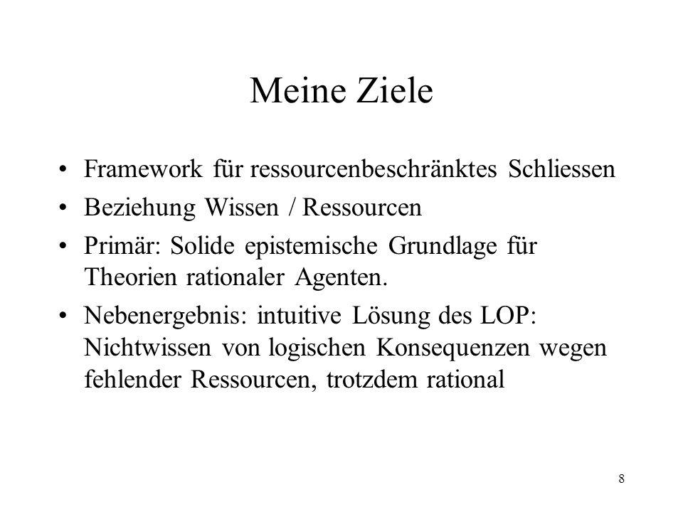 8 Meine Ziele Framework für ressourcenbeschränktes Schliessen Beziehung Wissen / Ressourcen Primär: Solide epistemische Grundlage für Theorien rationa