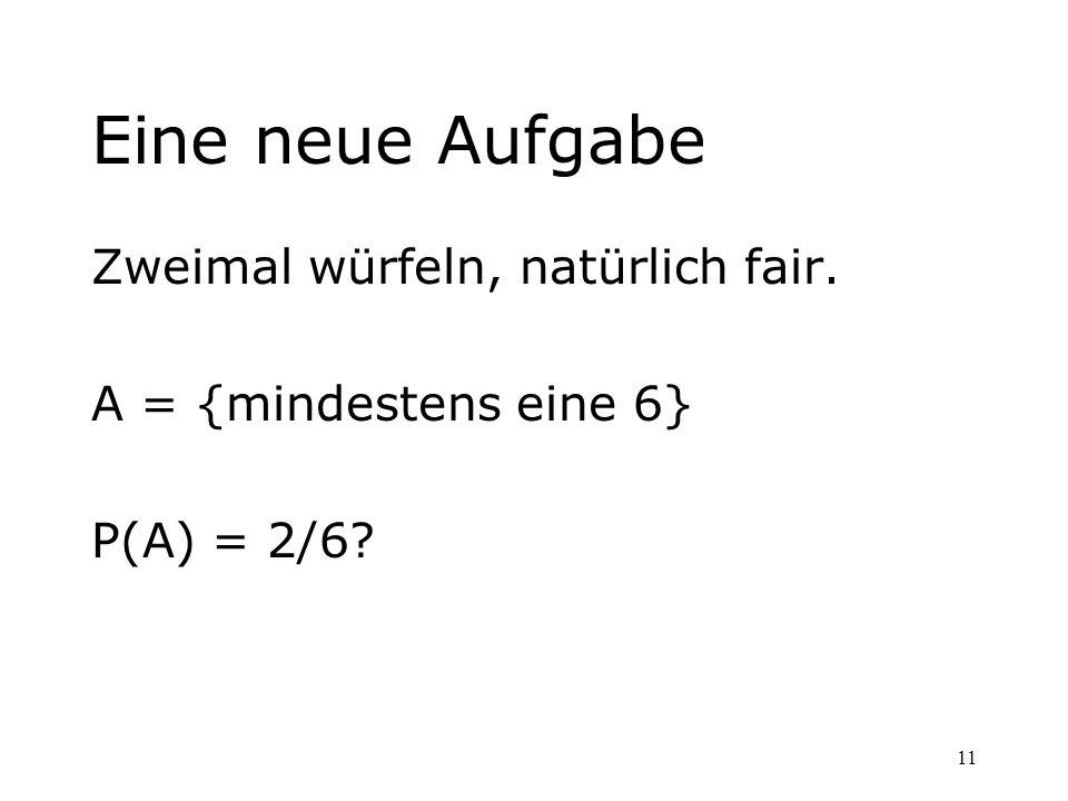 11 Eine neue Aufgabe Zweimal würfeln, natürlich fair. A = {mindestens eine 6} P(A) = 2/6?