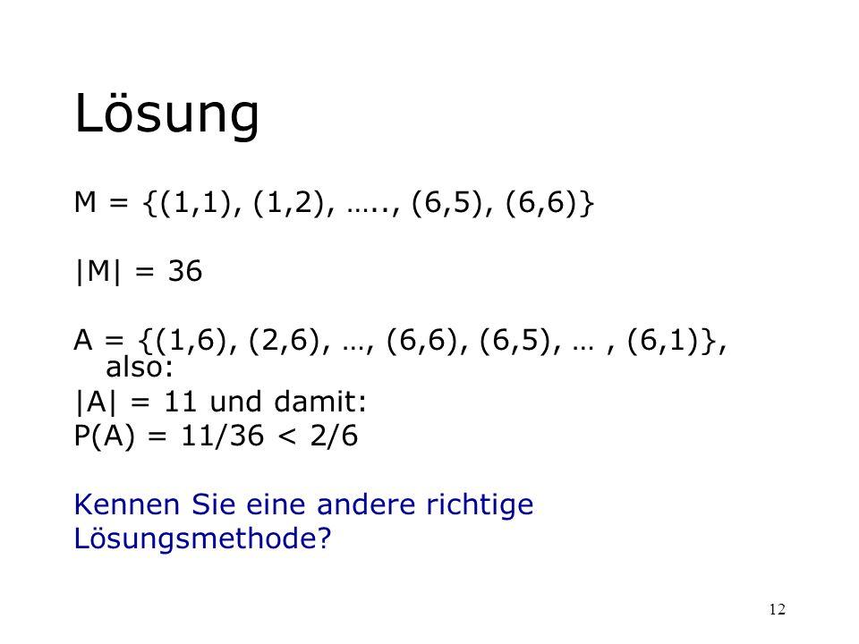 12 Lösung M = {(1,1), (1,2), ….., (6,5), (6,6)} |M| = 36 A = {(1,6), (2,6), …, (6,6), (6,5), …, (6,1)}, also: |A| = 11 und damit: P(A) = 11/36 < 2/6 K
