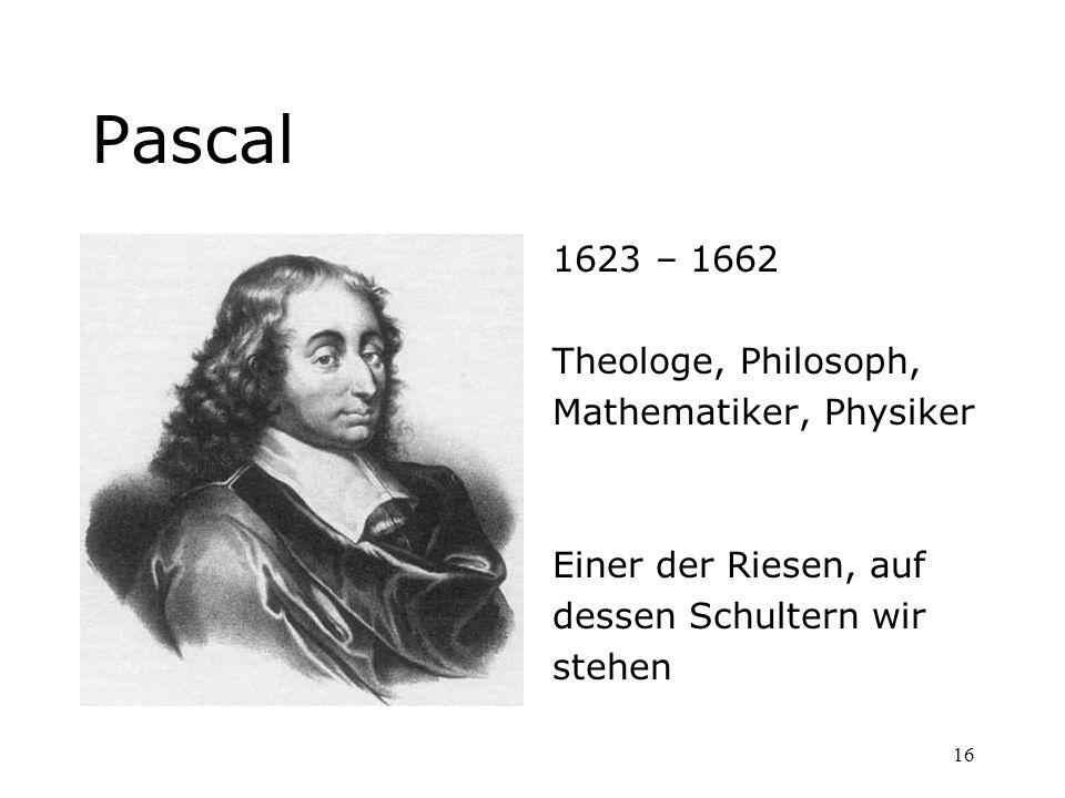 16 Pascal 1623 – 1662 Theologe, Philosoph, Mathematiker, Physiker Einer der Riesen, auf dessen Schultern wir stehen