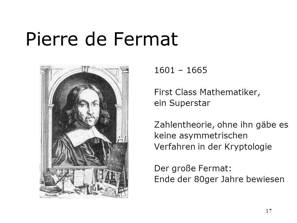 17 Pierre de Fermat 1601 – 1665 First Class Mathematiker, ein Superstar Zahlentheorie, ohne ihn gäbe es keine asymmetrischen Verfahren in der Kryptolo