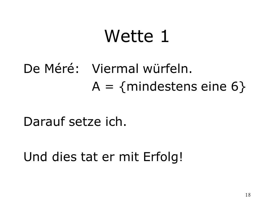 18 Wette 1 De Méré: Viermal würfeln. A = {mindestens eine 6} Darauf setze ich. Und dies tat er mit Erfolg!