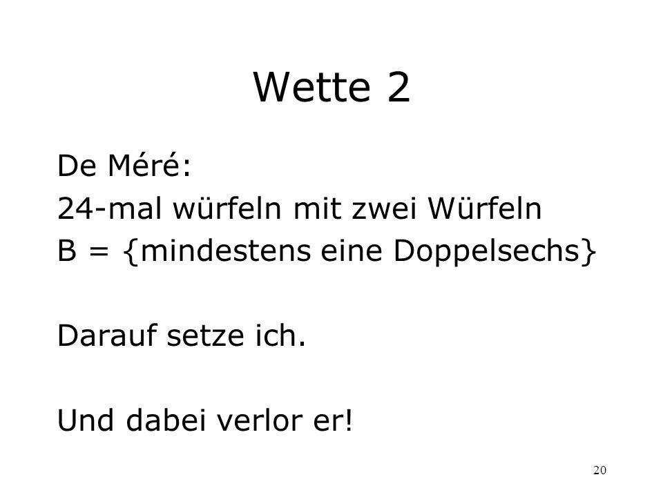 20 Wette 2 De Méré: 24-mal würfeln mit zwei Würfeln B = {mindestens eine Doppelsechs} Darauf setze ich. Und dabei verlor er!