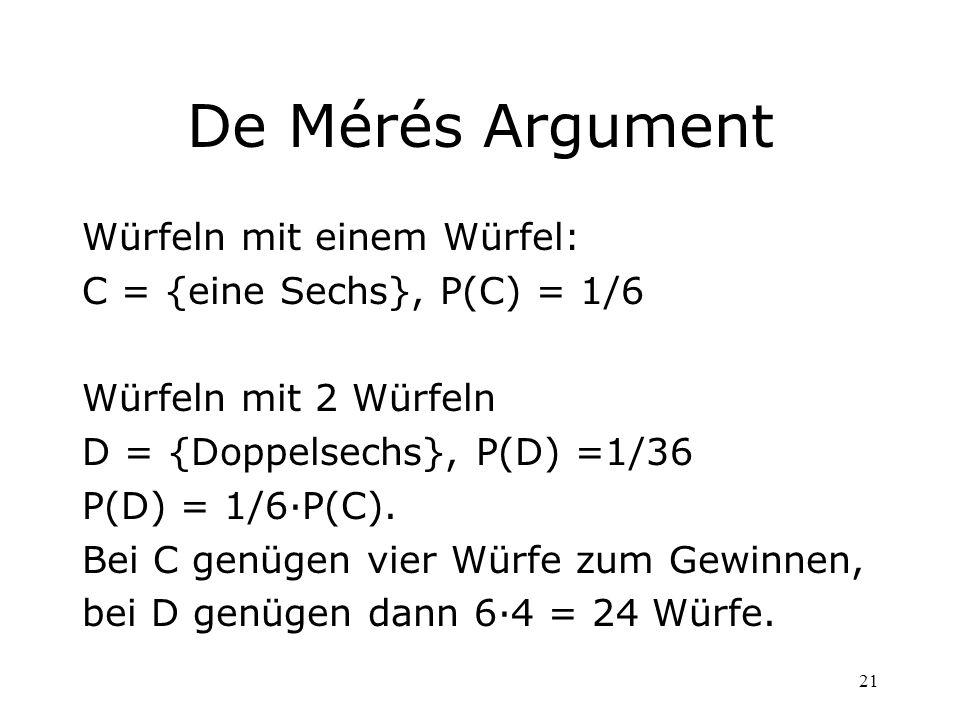 21 De Mérés Argument Würfeln mit einem Würfel: C = {eine Sechs}, P(C) = 1/6 Würfeln mit 2 Würfeln D = {Doppelsechs}, P(D) =1/36 P(D) = 1/6P(C). Bei C