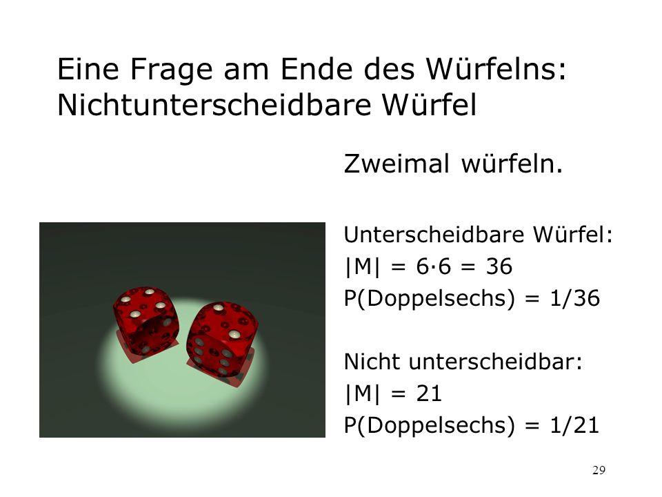 29 Eine Frage am Ende des Würfelns: Nichtunterscheidbare Würfel Zweimal würfeln. Unterscheidbare Würfel: |M| = 6·6 = 36 P(Doppelsechs) = 1/36 Nicht un