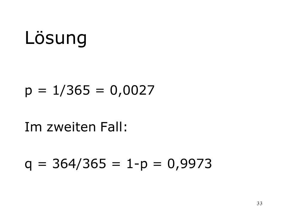 33 Lösung p = 1/365 = 0,0027 Im zweiten Fall: q = 364/365 = 1-p = 0,9973