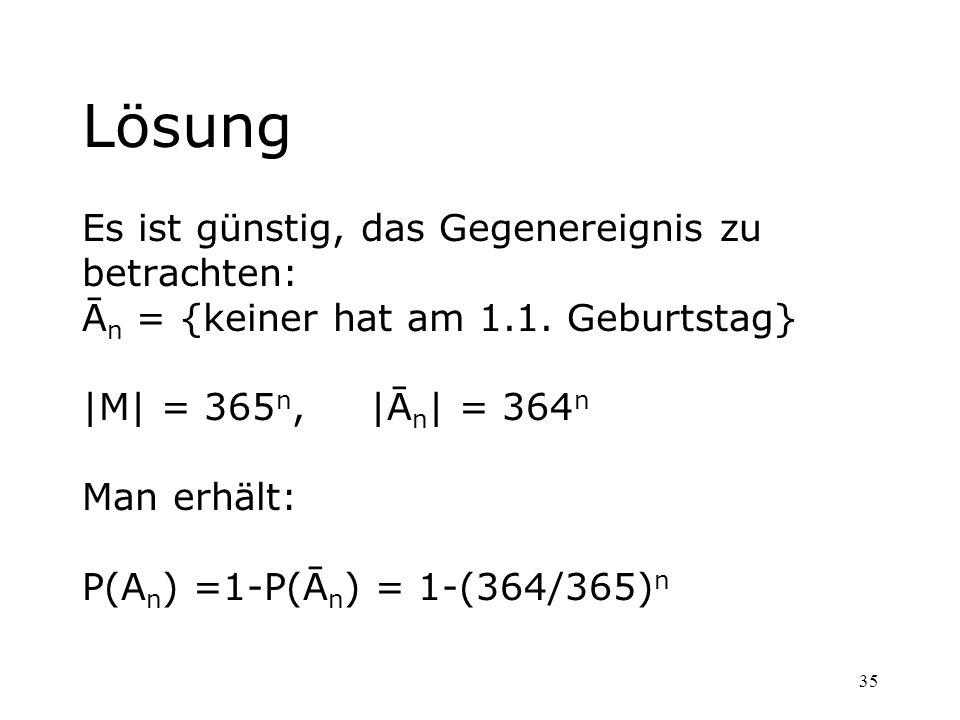 35 Lösung Es ist günstig, das Gegenereignis zu betrachten: Ā n = {keiner hat am 1.1. Geburtstag} |M| = 365 n, |Ā n | = 364 n Man erhält: P(A n ) =1-P(
