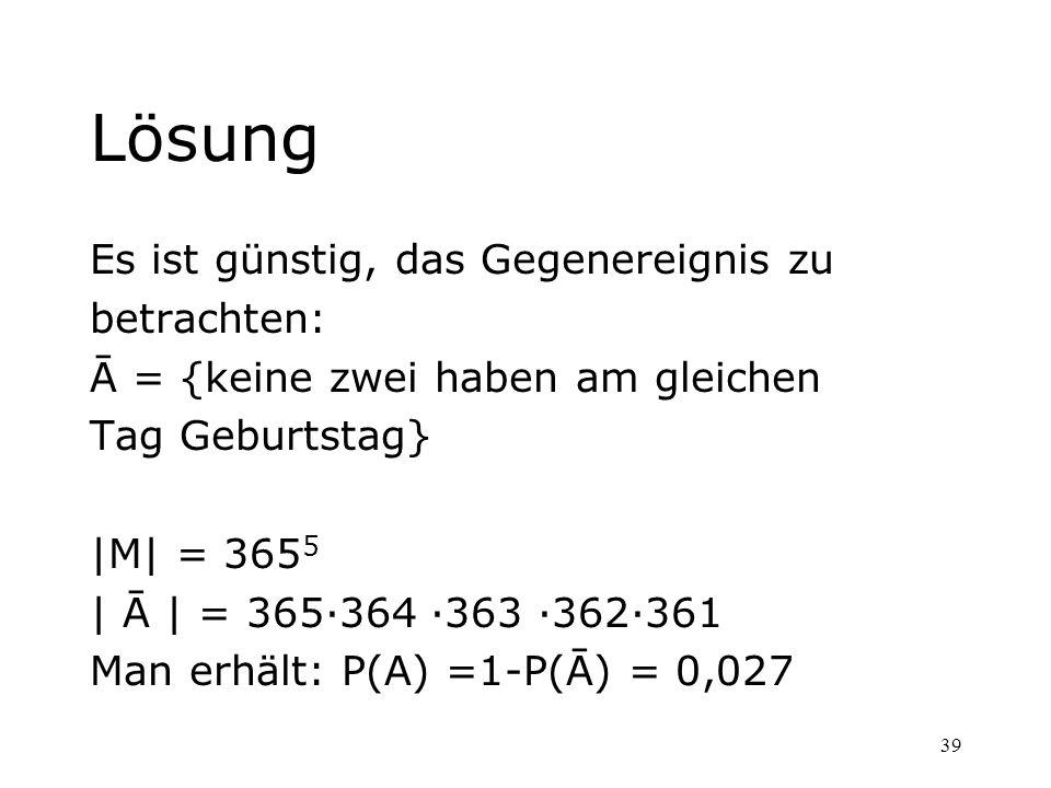 39 Lösung Es ist günstig, das Gegenereignis zu betrachten: Ā = {keine zwei haben am gleichen Tag Geburtstag} |M| = 365 5 | Ā | = 365364 363 362361 Man
