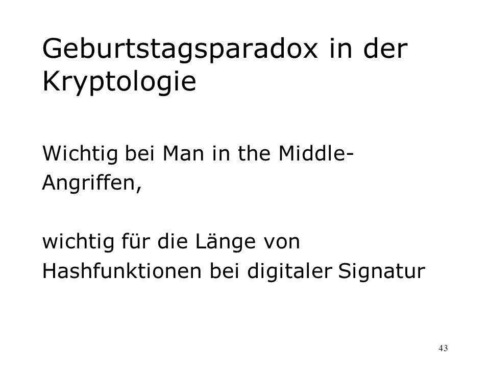43 Geburtstagsparadox in der Kryptologie Wichtig bei Man in the Middle- Angriffen, wichtig für die Länge von Hashfunktionen bei digitaler Signatur