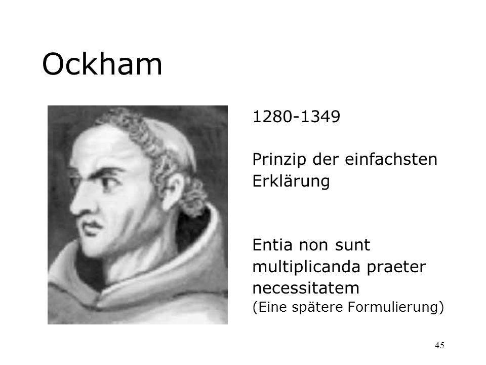 45 Ockham 1280-1349 Prinzip der einfachsten Erklärung Entia non sunt multiplicanda praeter necessitatem (Eine spätere Formulierung)