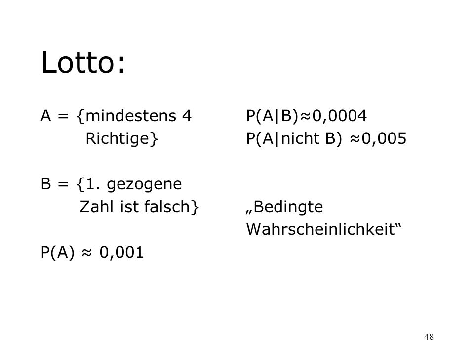 48 Lotto: A = {mindestens 4 Richtige} B = {1. gezogene Zahl ist falsch} P(A) 0,001 P(A|B)0,0004 P(A|nicht B) 0,005 Bedingte Wahrscheinlichkeit