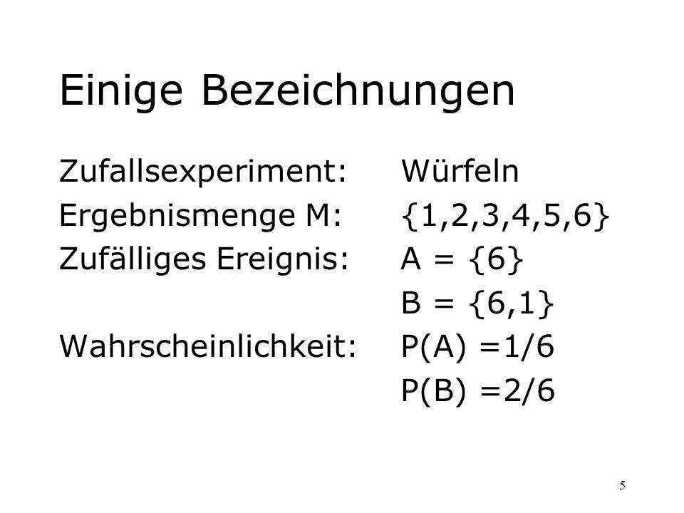 5 Einige Bezeichnungen Zufallsexperiment:Würfeln Ergebnismenge M:{1,2,3,4,5,6} Zufälliges Ereignis: A = {6} B = {6,1} Wahrscheinlichkeit:P(A) =1/6 P(B
