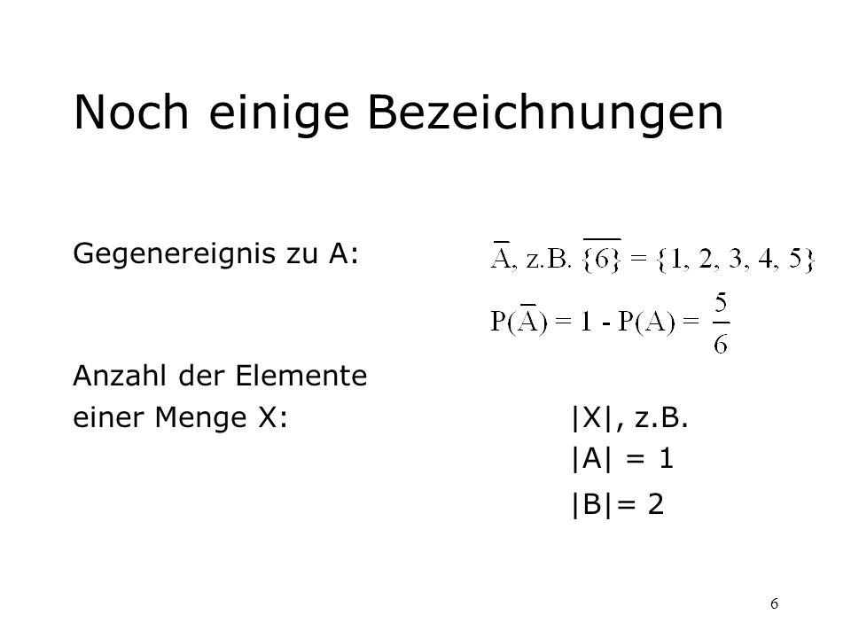 6 Noch einige Bezeichnungen Gegenereignis zu A: Anzahl der Elemente einer Menge X:|X|, z.B. |A| = 1 |B|= 2