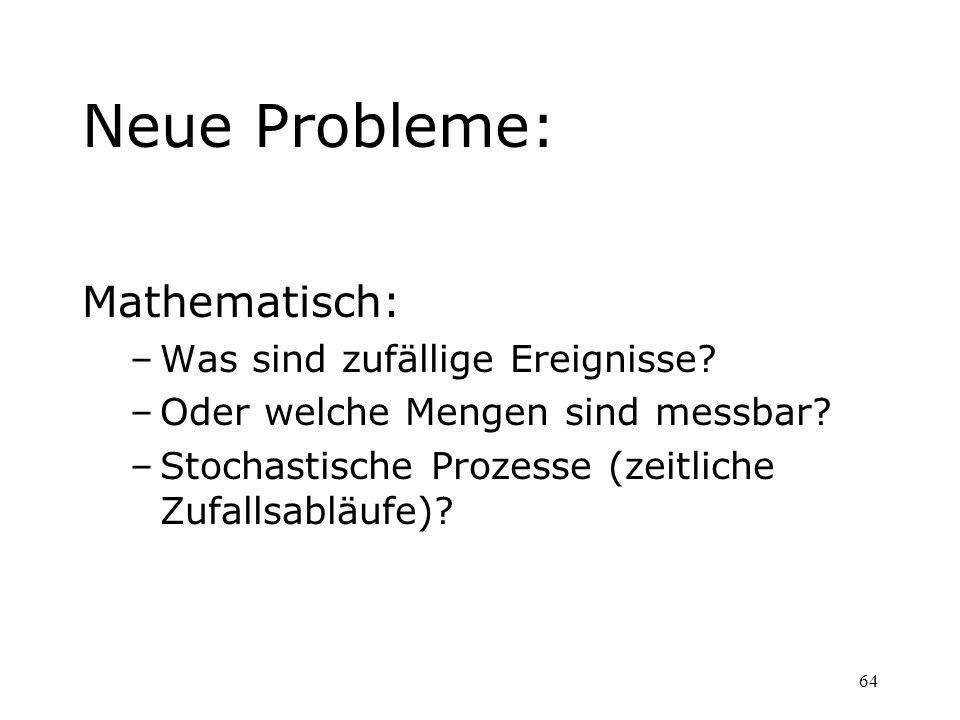 64 Neue Probleme: Mathematisch: –Was sind zufällige Ereignisse? –Oder welche Mengen sind messbar? –Stochastische Prozesse (zeitliche Zufallsabläufe)?