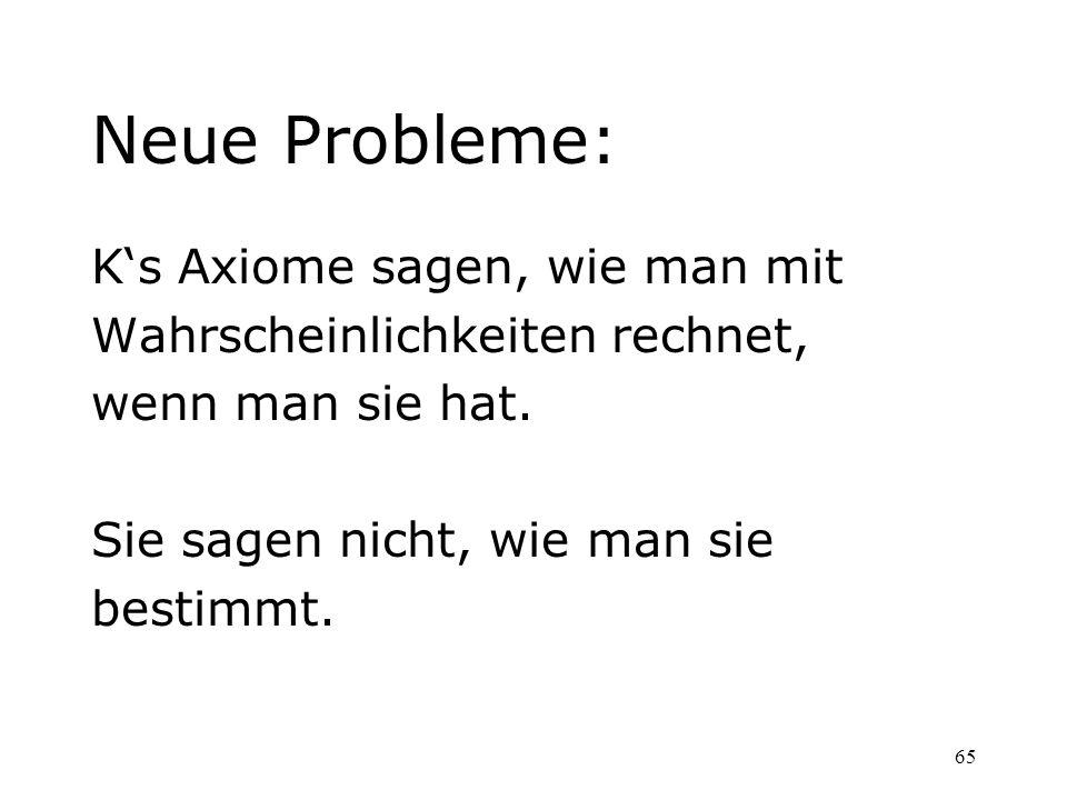 65 Neue Probleme: Ks Axiome sagen, wie man mit Wahrscheinlichkeiten rechnet, wenn man sie hat. Sie sagen nicht, wie man sie bestimmt.
