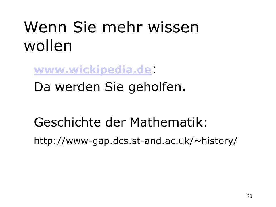 71 Wenn Sie mehr wissen wollen www.wickipedia.de www.wickipedia.de : Da werden Sie geholfen. Geschichte der Mathematik: http://www-gap.dcs.st-and.ac.u
