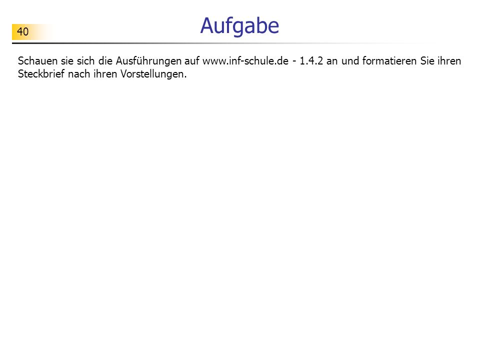 40 Aufgabe Schauen sie sich die Ausführungen auf www.inf-schule.de - 1.4.2 an und formatieren Sie ihren Steckbrief nach ihren Vorstellungen.