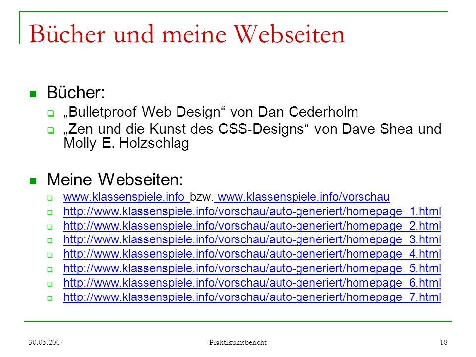 30.05.2007 Praktikumsbericht 18 Bücher und meine Webseiten Bücher: Bulletproof Web Design von Dan Cederholm Zen und die Kunst des CSS-Designs von Dave
