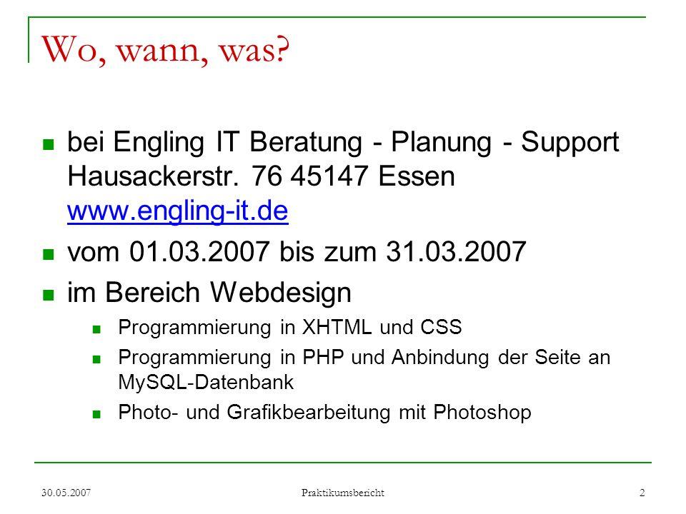30.05.2007 Praktikumsbericht 3 Erste Woche Idee: Theaterportal für Schüler mit Suchemöglichkeiten Umsetzung: mit Server Verbindung herstellen Bilder suchen Inspiration suchen Testentwürfe machen XHTML von CSS trennen