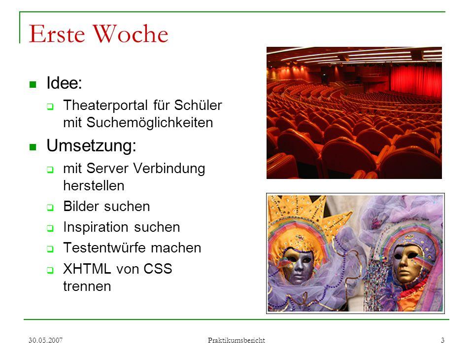 30.05.2007 Praktikumsbericht 3 Erste Woche Idee: Theaterportal für Schüler mit Suchemöglichkeiten Umsetzung: mit Server Verbindung herstellen Bilder s