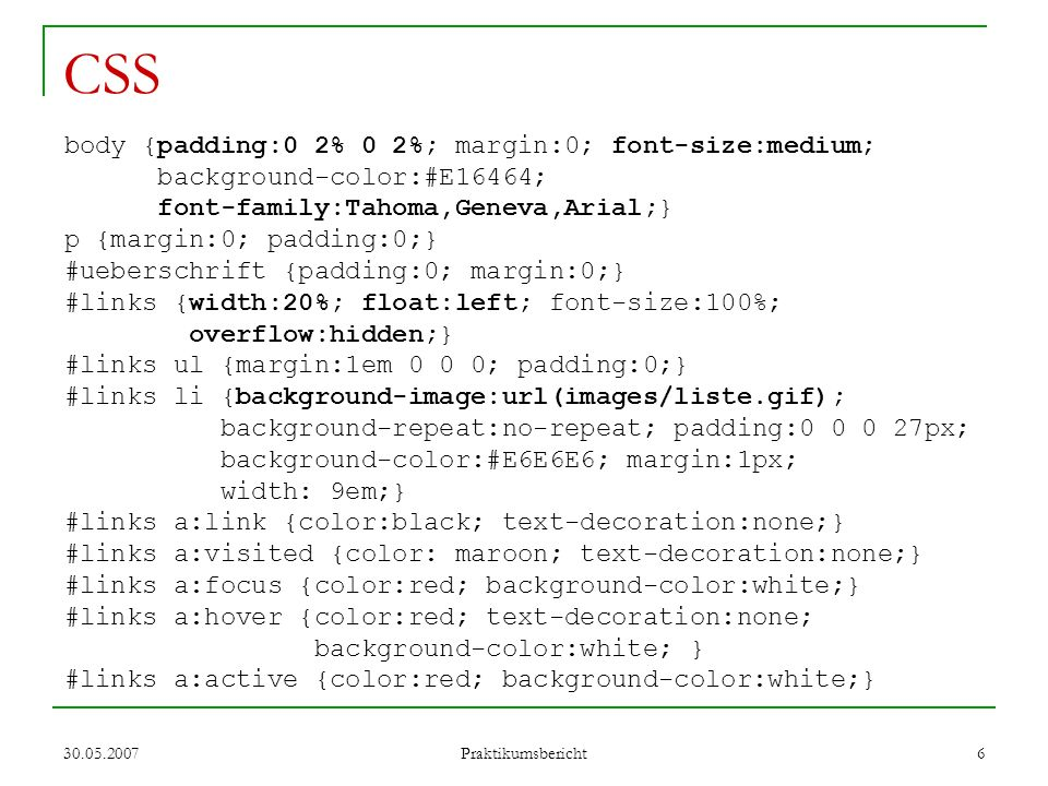 30.05.2007 Praktikumsbericht 7 CSS Fortsetzung #rechts {float:right; width:80%; overflow:hidden;}.eintrag {background-color:maroon; color:#E6E6E6; padding:0; margin:0 0 2% 0;}.eintrag td {padding: 0.5em;} td.bild {vertical-align:top;}.eintrag p.bold{font-weight:bold;}.eintrag a:link {color:#E6E6E6; text-decoration:underline;}.eintrag a:visited {color: #E6E6E6; text-decoration:underline;}.eintrag a:focus {color:red; background-color:white;}.eintrag a:hover {color:red; text-decoration:none; background-color:white;}.eintrag a:active {color:red; background-color:white;} Sowohl XHTML-Seiten als auch CSS-Datei sind valide